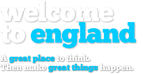 Welcome to england. A great place to think. Then make great things happen.
